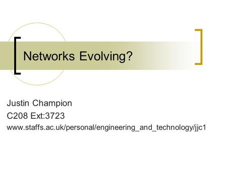 Networks Evolving? Justin Champion C208 Ext:3723 www.staffs.ac.uk/personal/engineering_and_technology/jjc1.