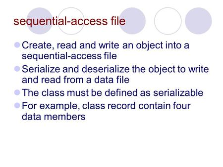 Sequential-access file Create, read and write an object into a sequential-access file Serialize and deserialize the object to write and read from a data.