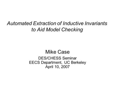 Automated Extraction of Inductive Invariants to Aid Model Checking Mike Case DES/CHESS Seminar EECS Department, UC Berkeley April 10, 2007.