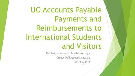 UO Accounts Payable Payments and Reimbursements to International Students and Visitors Dan Patten, Accounts Payable Manager Oregon Hall Accounts Payable.