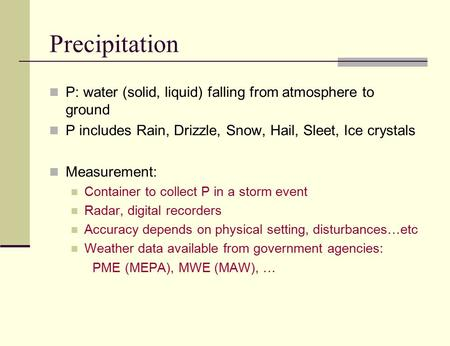 Precipitation P: water (solid, liquid) falling from atmosphere to ground P includes Rain, Drizzle, Snow, Hail, Sleet, Ice crystals Measurement: Container.