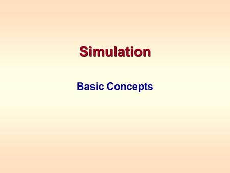 "Simulation Basic Concepts. NEED FOR SIMULATION Mathematical models we have studied thus far have ""closed form"" solutions –Obtained from formulas -- forecasting,"