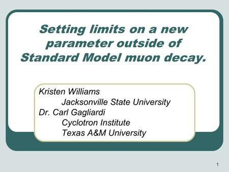 1 Setting limits on a new parameter outside of Standard Model muon decay. Kristen Williams Jacksonville State University Dr. Carl Gagliardi Cyclotron Institute.