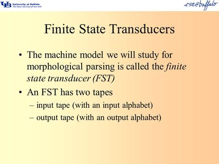Finite State Transducers The machine model we will study for morphological parsing is called the finite state transducer (FST) An FST has two tapes –input.