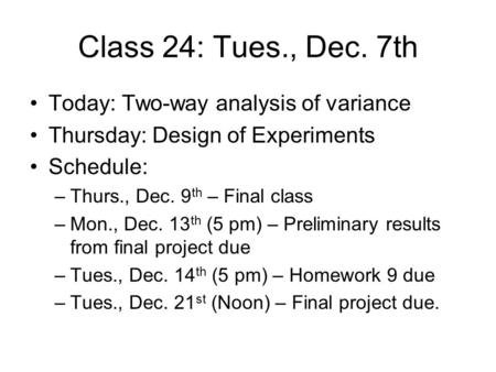 Class 24: Tues., Dec. 7th Today: Two-way analysis of variance Thursday: Design of Experiments Schedule: –Thurs., Dec. 9 th – Final class –Mon., Dec. 13.