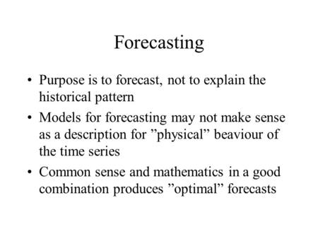 "Forecasting Purpose is to forecast, not to explain the historical pattern Models for forecasting may not make sense as a description for ""physical"" beaviour."
