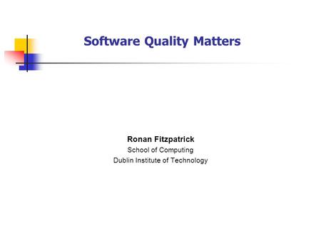 Software Quality Matters Ronan Fitzpatrick School of Computing Dublin Institute of Technology.