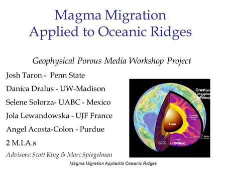 Magma Migration Applied to Oceanic Ridges Geophysical Porous Media Workshop Project Josh Taron - Penn State Danica Dralus - UW-Madison Selene Solorza-