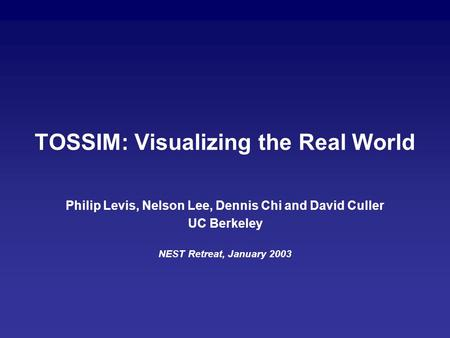 TOSSIM: Visualizing the Real World Philip Levis, Nelson Lee, Dennis Chi and David Culler UC Berkeley NEST Retreat, January 2003.