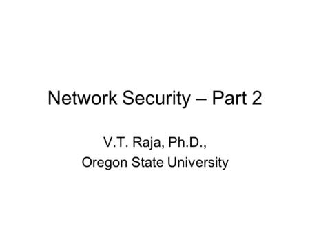 Network Security – Part 2 V.T. Raja, Ph.D., Oregon State University.