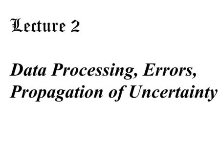 Lecture 2 Data Processing, Errors, Propagation of Uncertainty.