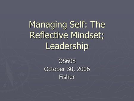 Managing Self: The Reflective Mindset; Leadership OS608 October 30, 2006 Fisher.