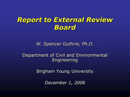 Report to External Review Board W. Spencer Guthrie, Ph.D. Department of Civil and Environmental Engineering Brigham Young University December 1, 2006 W.