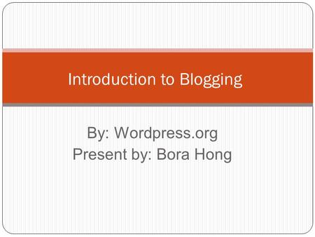 By: Wordpress.org Present by: Bora Hong Introduction to Blogging.