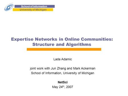 School of Information University of Michigan Expertise Networks in Online Communities: Structure and Algorithms Lada Adamic joint work with Jun Zhang and.