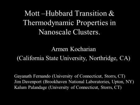 Mott –Hubbard Transition & Thermodynamic Properties in Nanoscale Clusters. Armen Kocharian (California State University, Northridge, CA) Gayanath Fernando.