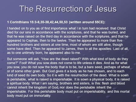 The Resurrection of Jesus 1 Corinthians 15:3-8,35-38,42,44,50,53 (written around 55CE): I handed on to you as of first importance what I in turn had received: