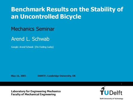 Vermelding onderdeel organisatie 1 Benchmark Results on the Stability of an Uncontrolled Bicycle Mechanics Seminar May 16, 2005DAMTP, Cambridge University,