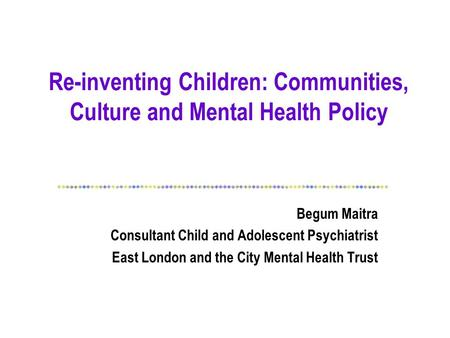 Re-inventing Children: Communities, Culture and Mental Health Policy Begum Maitra Consultant Child and Adolescent Psychiatrist East London and the City.