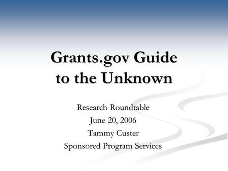 Grants.gov Guide to the Unknown Research Roundtable June 20, 2006 Tammy Custer Sponsored Program Services.