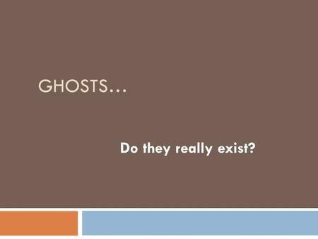 "GHOSTS… Do they really exist?. What do we know about them?  Ghosts are supposedly disembodied spirits of the dead.  The term ""ghost"" refers only to."