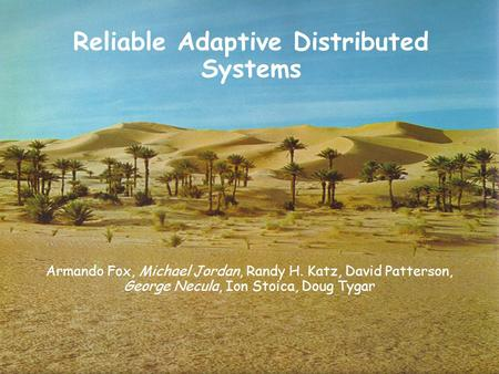 1 Reliable Adaptive Distributed Systems Armando Fox, Michael Jordan, Randy H. Katz, David Patterson, George Necula, Ion Stoica, Doug Tygar.