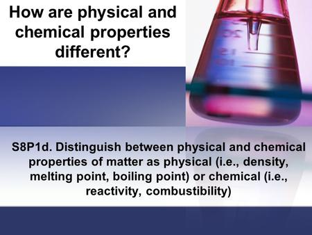 How are physical and chemical properties different? S8P1d. Distinguish between physical and chemical properties of matter as physical (i.e., density, melting.