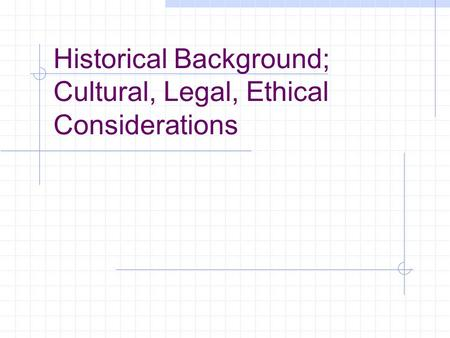 Historical Background; Cultural, Legal, Ethical Considerations.