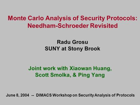 Monte Carlo Analysis of Security Protocols: Needham-Schroeder Revisited Radu Grosu SUNY at Stony Brook Joint work with Xiaowan Huang, Scott Smolka, & Ping.
