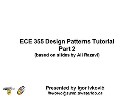 ECE 355 Design Patterns Tutorial Part 2 (based on slides by Ali Razavi) Presented by Igor Ivković
