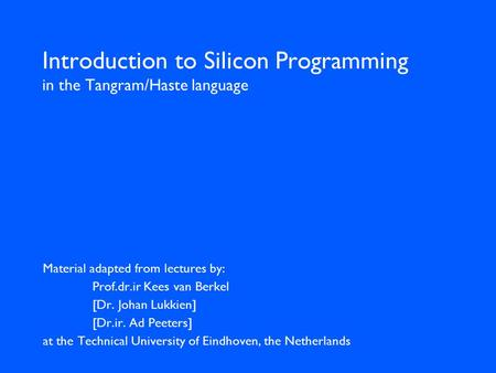 Introduction to Silicon Programming in the Tangram/Haste language Material adapted from lectures by: Prof.dr.ir Kees van Berkel [Dr. Johan Lukkien] [Dr.ir.