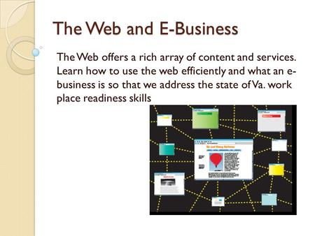 The Web and E-Business The Web offers a rich array of content and services. Learn how to use the web efficiently and what an e- business is so that we.