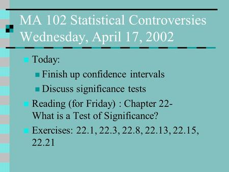 MA 102 Statistical Controversies Wednesday, April 17, 2002 Today: Finish up confidence intervals Discuss significance tests Reading (for Friday) : Chapter.