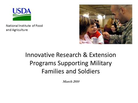 Innovative Research & Extension Programs Supporting Military Families and Soldiers March 2010 National Institute of Food and Agriculture.