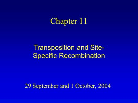 29 September and 1 October, 2004 Chapter 11 Transposition and Site- Specific Recombination.