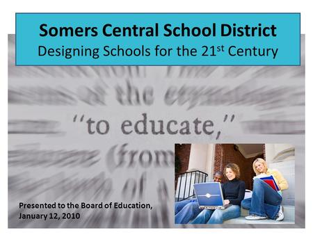 Somers Central School District Designing Schools for the 21 st Century Presented to the Board of Education, January 12, 2010.