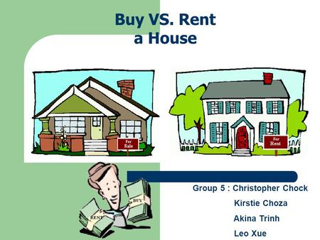 Group 5 : Christopher Chock Kirstie Choza Akina Trinh Leo Xue Buy VS. Rent a House.