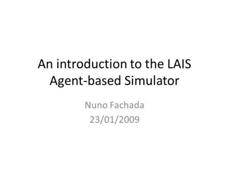 An introduction to the LAIS Agent-based Simulator Nuno Fachada 23/01/2009.