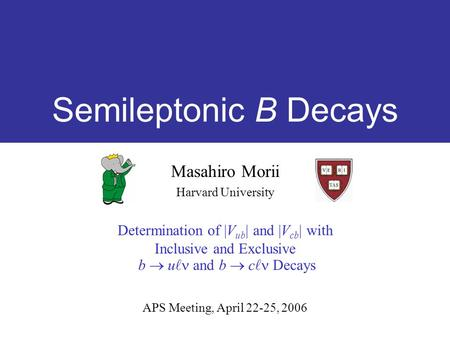 Semileptonic B Decays Masahiro Morii Harvard University Determination of |V ub | and |V cb | with Inclusive and Exclusive b  u and b  c Decays APS Meeting,