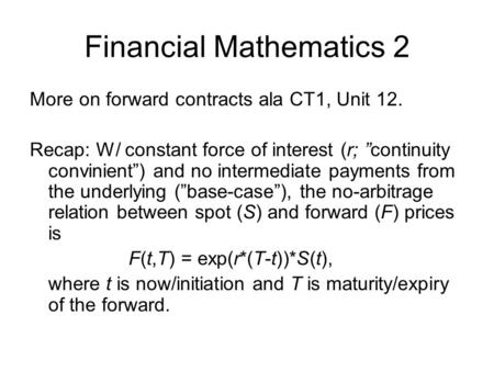 "Financial Mathematics 2 More on forward contracts ala CT1, Unit 12. Recap: W/ constant force of interest (r; ""continuity convinient"") and no intermediate."