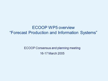 "Page 1© Crown copyright 2005 ECOOP WP5 overview ""Forecast Production and Information Systems"" ECOOP Consensus and planning meeting 16-17 March 2005."