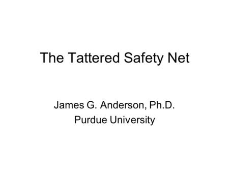 The Tattered Safety Net James G. Anderson, Ph.D. Purdue University.