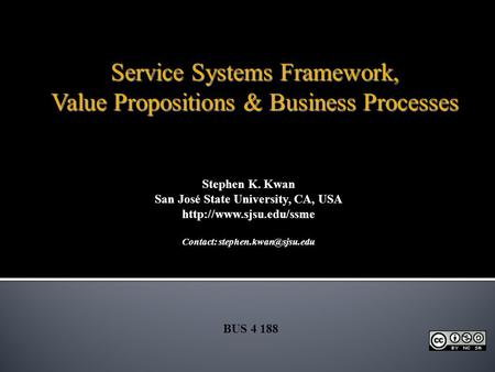 Stephen K. Kwan San José State University, CA, USA  Contact: BUS 4 188 Service Systems Framework, Value Propositions.