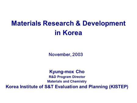 Materials Research & Development in Korea November, 2003 Kyung-mox Cho R&D Program Director Materials and Chemistry Korea Institute of S&T Evaluation and.