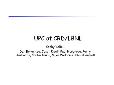 UPC at CRD/LBNL Kathy Yelick Dan Bonachea, Jason Duell, Paul Hargrove, Parry Husbands, Costin Iancu, Mike Welcome, Christian Bell.