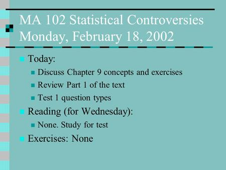 MA 102 Statistical Controversies Monday, February 18, 2002 Today: Discuss Chapter 9 concepts and exercises Review Part 1 of the text Test 1 question types.