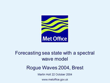 Page 1© Crown copyright 2004 Forecasting sea state with a spectral wave model Rogue Waves 2004, Brest Martin Holt 22 October 2004 www.metoffice.gov.uk.