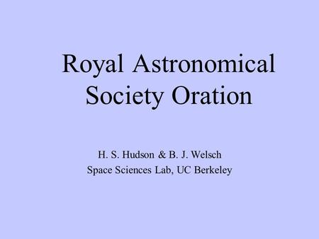 Royal Astronomical Society Oration H. S. Hudson & B. J. Welsch Space Sciences Lab, UC Berkeley.