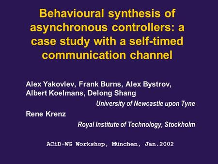 Behavioural synthesis of asynchronous controllers: a case study with a self-timed communication channel Alex Yakovlev, Frank Burns, Alex Bystrov, Albert.