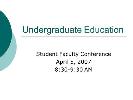 Undergraduate Education Student Faculty Conference April 5, 2007 8:30-9:30 AM.